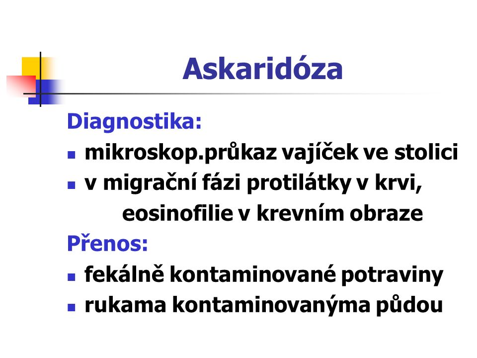 Askaridóza Diagnostika: mikroskop.průkaz vajíček ve stolici v migrační fázi protilátky v krvi, eosinofilie v krevním obraze Přenos: fekálně kontaminov