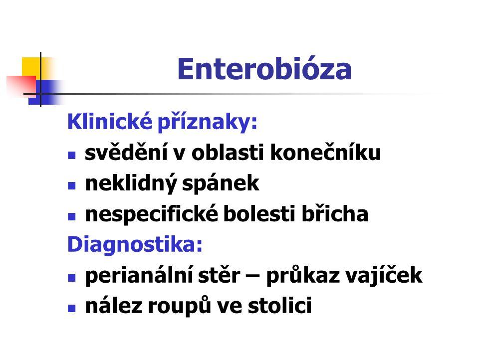 Enterobióza Klinické příznaky: svědění v oblasti konečníku neklidný spánek nespecifické bolesti břicha Diagnostika: perianální stěr – průkaz vajíček n