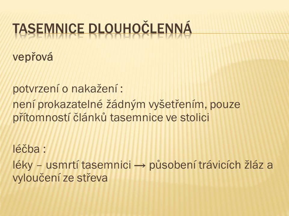 vepřová potvrzení o nakažení : není prokazatelné žádným vyšetřením, pouze přítomností článků tasemnice ve stolici léčba : léky – usmrtí tasemnici → působení trávicích žláz a vyloučení ze střeva