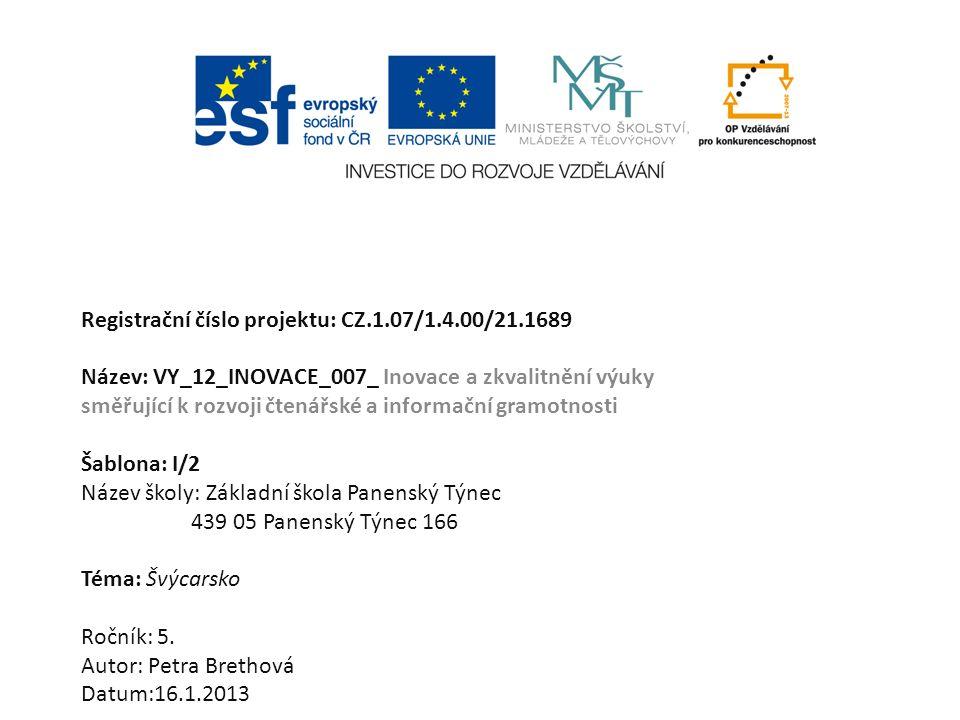 Registrační číslo projektu: CZ.1.07/1.4.00/21.1689 Název: VY_12_INOVACE_007_ Inovace a zkvalitnění výuky směřující k rozvoji čtenářské a informační gramotnosti Šablona: I/2 Název školy: Základní škola Panenský Týnec 439 05 Panenský Týnec 166 Téma: Švýcarsko Ročník: 5.