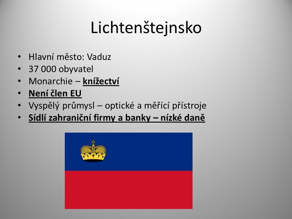 Lichtenštejnsko Hlavní město: Vaduz 37 000 obyvatel Monarchie – knížectví Není člen EU Vyspělý průmysl – optické a měřící přístroje Sídlí zahraniční firmy a banky – nízké daně