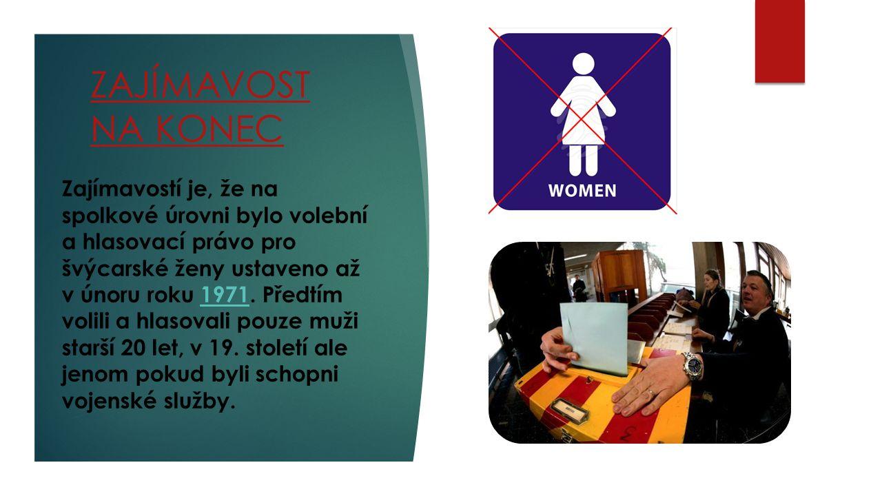 ZAJÍMAVOST NA KONEC Zajímavostí je, že na spolkové úrovni bylo volební a hlasovací právo pro švýcarské ženy ustaveno až v únoru roku 1971.