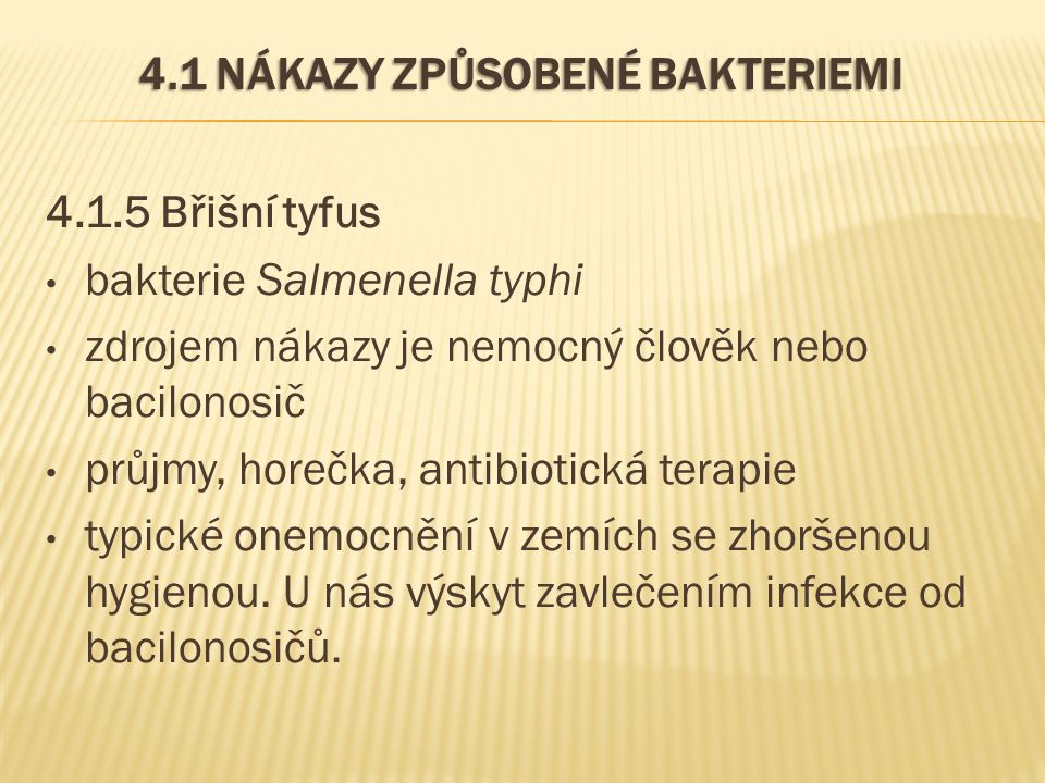 4.1 NÁKAZY ZPŮSOBENÉ BAKTERIEMI 4.1.5 Břišní tyfus bakterie Salmenella typhi zdrojem nákazy je nemocný člověk nebo bacilonosič průjmy, horečka, antibi