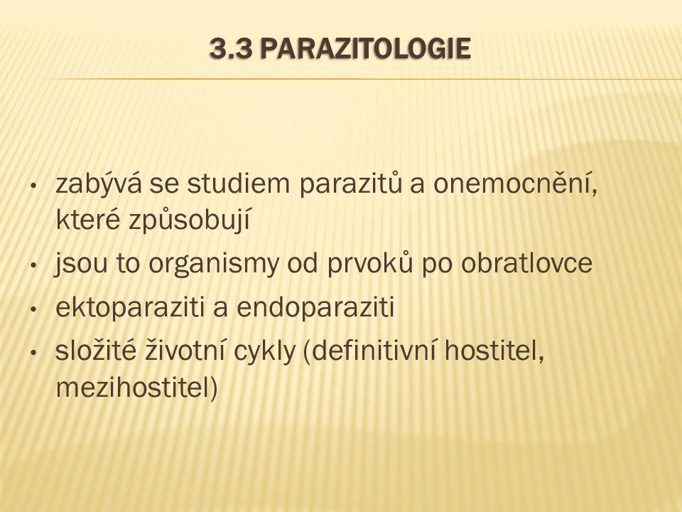 3.3 PARAZITOLOGIE zabývá se studiem parazitů a onemocnění, které způsobují jsou to organismy od prvoků po obratlovce ektoparaziti a endoparaziti složité životní cykly (definitivní hostitel, mezihostitel)