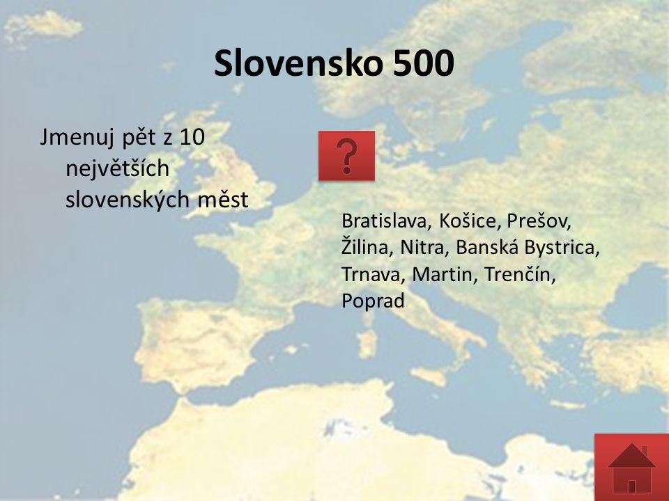Slovensko 500 Jmenuj pět z 10 největších slovenských měst Bratislava, Košice, Prešov, Žilina, Nitra, Banská Bystrica, Trnava, Martin, Trenčín, Poprad