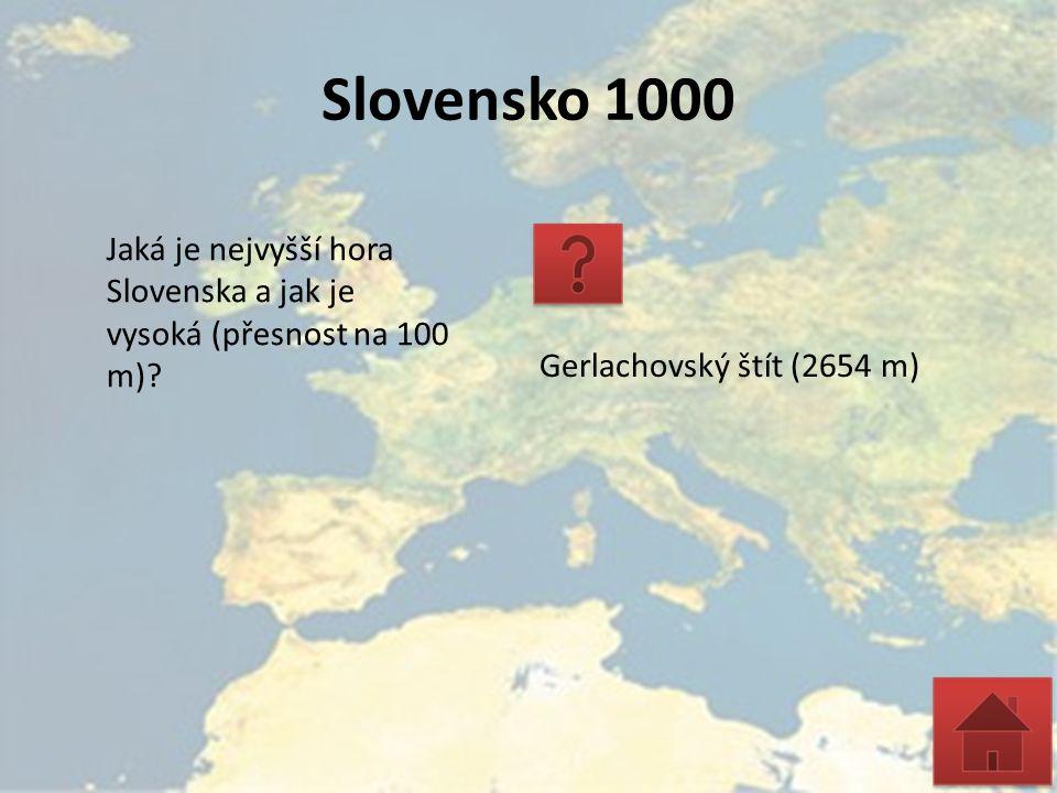 Slovensko 1000 Jaká je nejvyšší hora Slovenska a jak je vysoká (přesnost na 100 m)? Gerlachovský štít (2654 m)