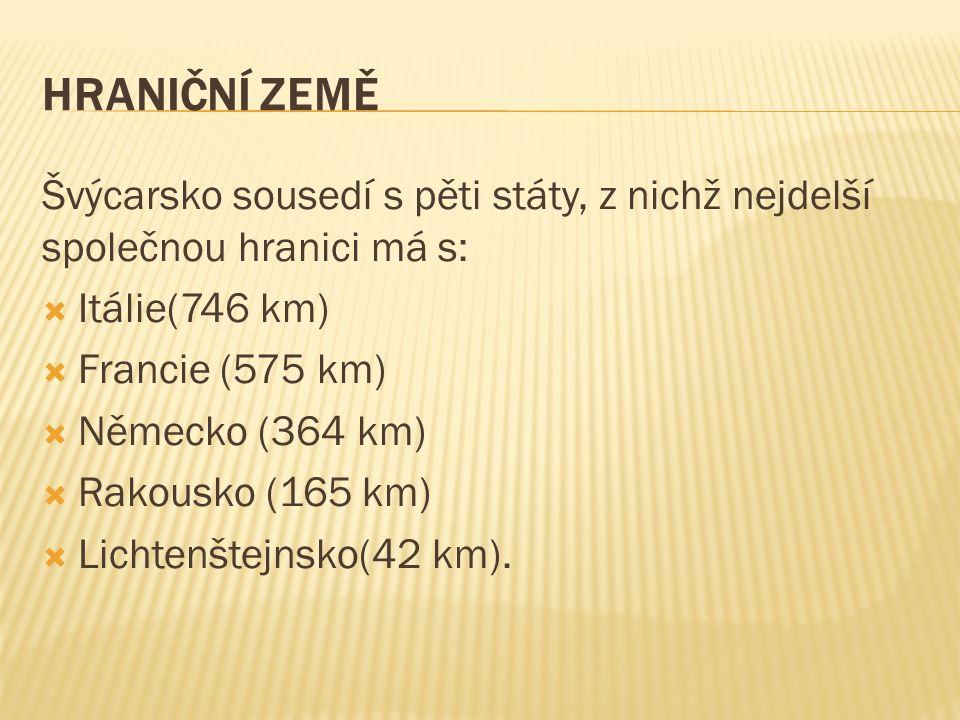 HRANIČNÍ ZEMĚ Švýcarsko sousedí s pěti státy, z nichž nejdelší společnou hranici má s:  Itálie(746 km)  Francie (575 km)  Německo (364 km)  Rakousko (165 km)  Lichtenštejnsko(42 km).
