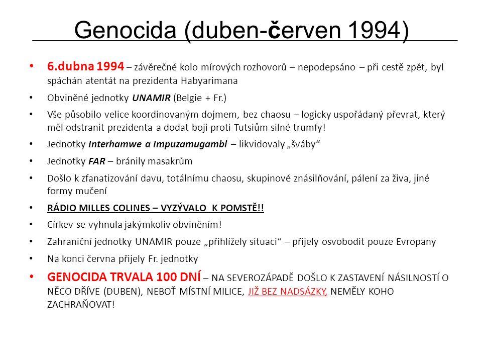 Genocida (duben-červen 1994) 6.dubna 1994 – závěrečné kolo mírových rozhovorů – nepodepsáno – při cestě zpět, byl spáchán atentát na prezidenta Habyarimana Obviněné jednotky UNAMIR (Belgie + Fr.) Vše působilo velice koordinovaným dojmem, bez chaosu – logicky uspořádaný převrat, který měl odstranit prezidenta a dodat boji proti Tutsiům silné trumfy.