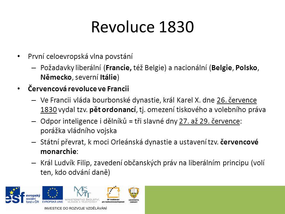 Revoluce 1830 První celoevropská vlna povstání – Požadavky liberální (Francie, též Belgie) a nacionální (Belgie, Polsko, Německo, severní Itálie) Červencová revoluce ve Francii – Ve Francii vláda bourbonské dynastie, král Karel X.