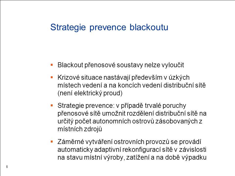 Strategie prevence blackoutu  Blackout přenosové soustavy nelze vyloučit  Krizové situace nastávají především v úzkých místech vedení a na koncích vedení distribuční sítě (není elektrický proud)  Strategie prevence: v případě trvalé poruchy přenosové sítě umožnit rozdělení distribuční sítě na určitý počet autonomních ostrovů zásobovaných z místních zdrojů  Záměrné vytváření ostrovních provozů se provádí automaticky adaptivní rekonfigurací sítě v závislosti na stavu místní výroby, zatížení a na době výpadku 8