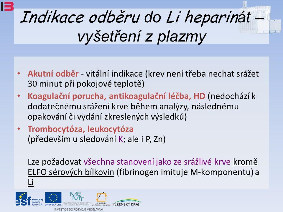 Indikace odběru do Li heparin át – vyšetření z plazmy Akutní odběr - vitální indikace (krev není třeba nechat srážet 30 minut při pokojové teplotě) Koagulační porucha, antikoagulační léčba, HD (nedochází k dodatečnému srážení krve během analýzy, následnému opakování či vydání zkreslených výsledků) Trombocytóza, leukocytóza (především u sledování K; ale i P, Zn) Lze požadovat všechna stanovení jako ze srážlivé krve kromě ELFO sérových bílkovin (fibrinogen imituje M-komponentu) a Li
