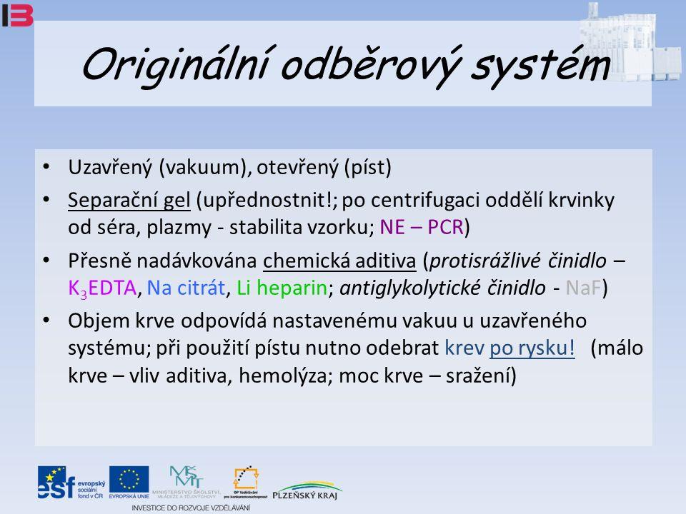Originální odběrový systém Uzavřený (vakuum), otevřený (píst) Separační gel (upřednostnit!; po centrifugaci oddělí krvinky od séra, plazmy - stabilita vzorku; NE – PCR) Přesně nadávkována chemická aditiva (protisrážlivé činidlo – K 3 EDTA, Na citrát, Li heparin; antiglykolytické činidlo - NaF) Objem krve odpovídá nastavenému vakuu u uzavřeného systému; při použití pístu nutno odebrat krev po rysku.