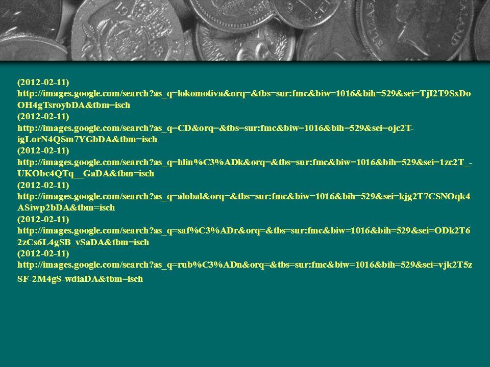(2012-02-11) http://images.google.com/search as_q=ocel&orq=&tbs=sur:fmc&biw=1016&bih=529&sei=EFA1T4KAOfDO4QS2 mO2jAg&tbm=isch (2012-02-11) http://images.google.com/search as_q=malachit&orq=&tbs=sur:fmc&biw=1016&bih=529&sei=0yY2T5bRF8jP4QT dr8iaDA&tbm=isch (2012-02-11) http://images.google.com/search as_q=azurit&orq=&tbs=sur:fmc&biw=1016&bih=529&sei=KSc2T7LiLqnP4QSlo OSaDA&tbm=isch (2012-02-11) http://images.google.com/search as_q=mosaz&orq=&tbs=sur:fmc&biw=1016&bih=529&sei=Kyw2T__9BIeH4gTir YybDA&tbm=isch (2012-02-11) http://images.google.com/search as_q=mosaz&orq=&tbs=sur:fmc&biw=1016&bih=529&sei=Kyw2T__9BIeH4gTir YybDA&tbm=isch (2012-02-11) http://images.google.com/search as_q=traktor&orq=&tbs=sur:fmc&biw=1016&bih=529&sei=sDA2T9anL4iF4gSW __WaDA&tbm=isch 2012-02-11) http://images.google.com/search as_q=je%C5%99%C3%A1b&orq=&tbs=sur:fmc&biw=1016&bih=529&sei=8jA2T _DTGuin4gSVncyaDA&tbm=isch (2012-02-11) http://images.google.com/search as_q=mince&orq=&tbs=sur:fmc&biw=1016&bih=529&sei=MDE2T_qgAtD74QT1 9tWaDA&tbm=isch