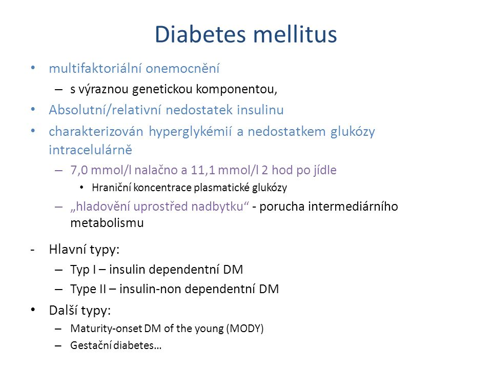 Typ l (IDDM, insulin-dependent diabetes mellitus) 5-10% pacientů s nově diagnostikovaným DM absolutní nedostatek insulinu – léze B-buněk Langerhansových ostrůvků – obvykle vyvolána autoimunitním onemocněním infiltrace ostrůvků T-lymfocyty – prokazatelné protilátky proti tkání ostrůvků a insulinu polyurie, polydipsie, úbytek hmotnosti Komplikace – Akutní - ketoacidóza – Chronické Periferní neuropatie Mikroangiopatie (nefropatie, retinopatie) Makroangiopatie (akcelerace atherogeneze, což vede k ICHS, cerebrální ischemie, ICHDK…)