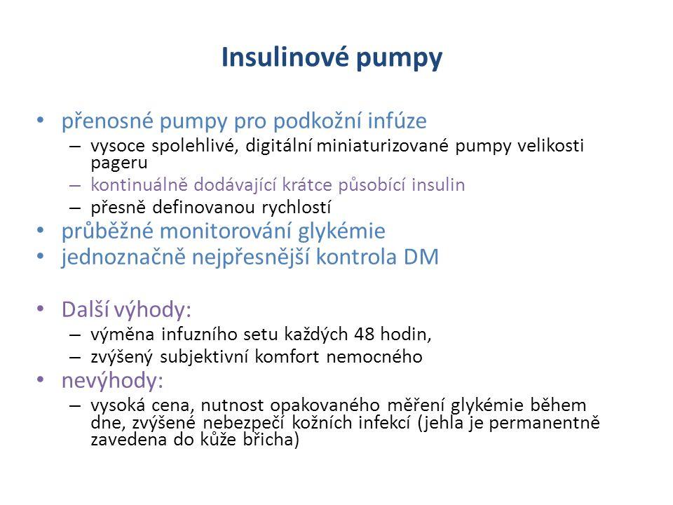 Insulinové pumpy přenosné pumpy pro podkožní infúze – vysoce spolehlivé, digitální miniaturizované pumpy velikosti pageru – kontinuálně dodávající krátce působící insulin – přesně definovanou rychlostí průběžné monitorování glykémie jednoznačně nejpřesnější kontrola DM Další výhody: – výměna infuzního setu každých 48 hodin, – zvýšený subjektivní komfort nemocného nevýhody: – vysoká cena, nutnost opakovaného měření glykémie během dne, zvýšené nebezpečí kožních infekcí (jehla je permanentně zavedena do kůže břicha)