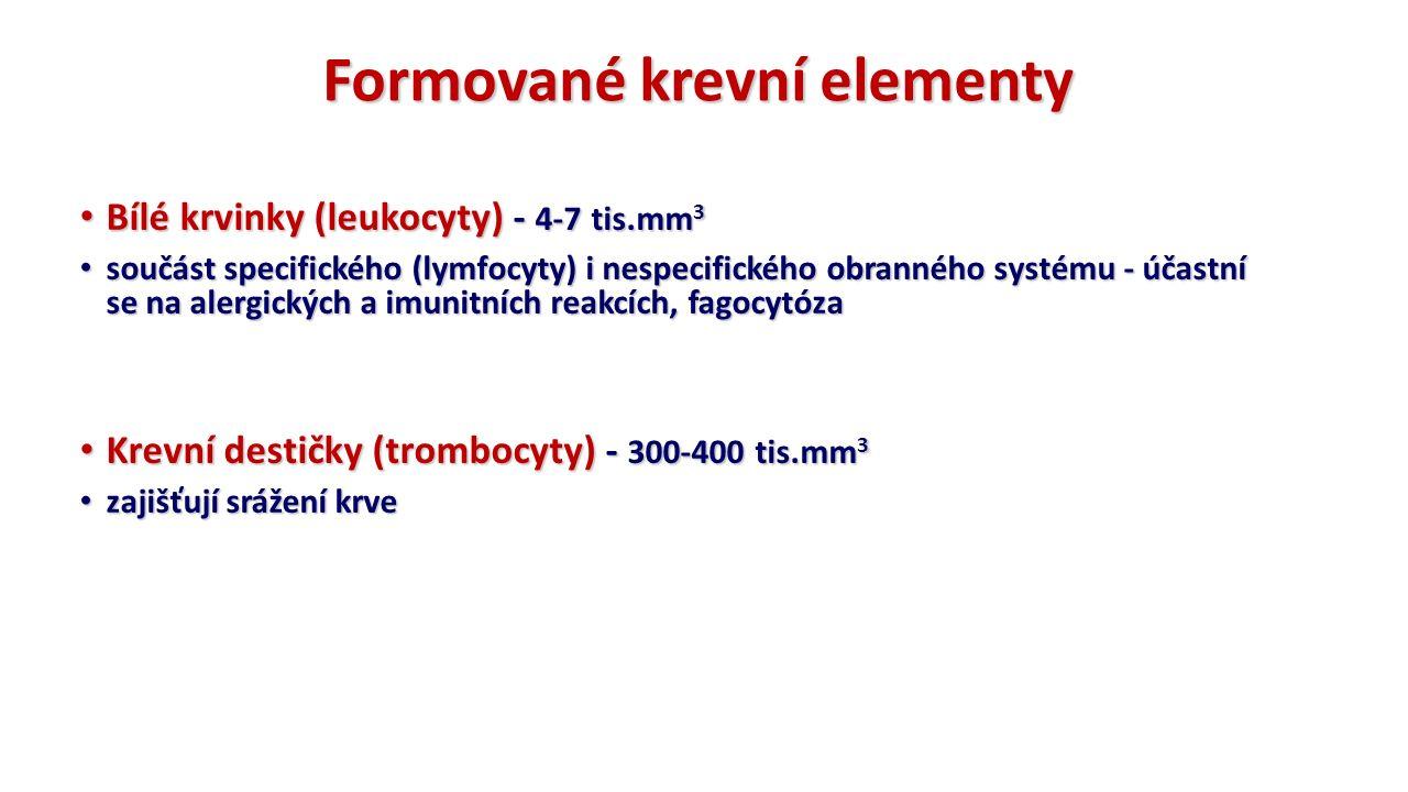 Bílé krvinky (leukocyty) - 4-7 tis.mm 3 Bílé krvinky (leukocyty) - 4-7 tis.mm 3 součást specifického (lymfocyty) i nespecifického obranného systému - účastní se na alergických a imunitních reakcích, fagocytóza součást specifického (lymfocyty) i nespecifického obranného systému - účastní se na alergických a imunitních reakcích, fagocytóza Krevní destičky (trombocyty) - 300-400 tis.mm 3 Krevní destičky (trombocyty) - 300-400 tis.mm 3 zajišťují srážení krve zajišťují srážení krve Formované krevní elementy