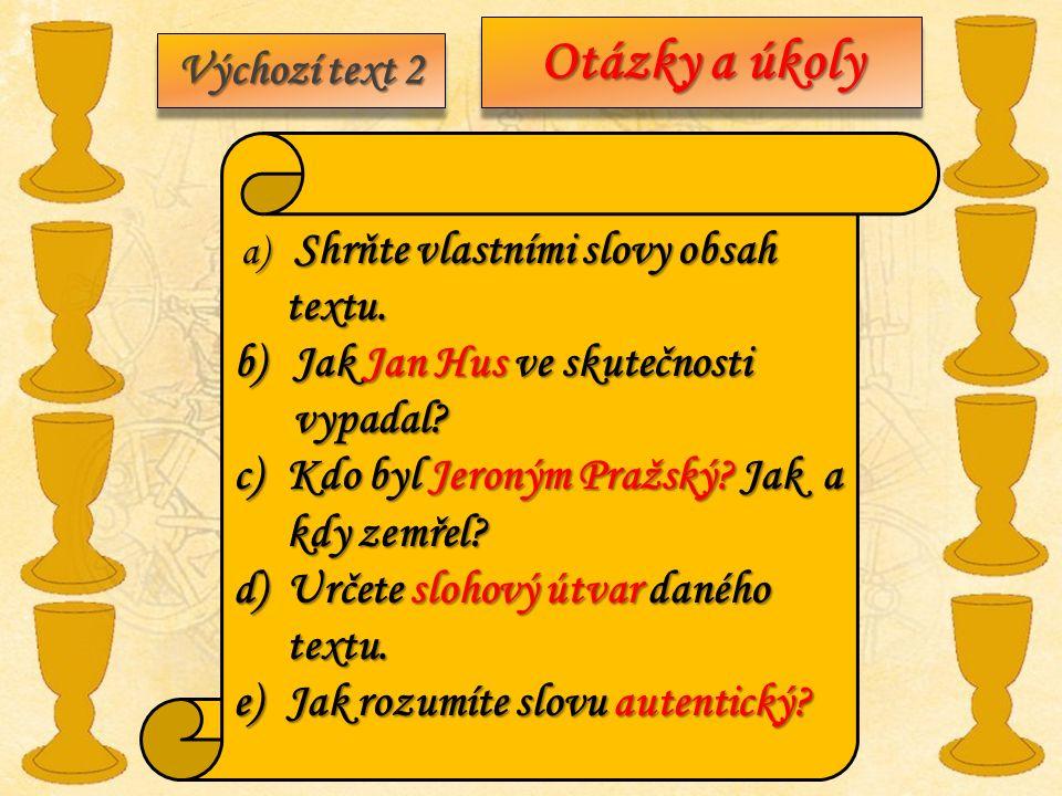 Výchozí text 2 a) Shrňte vlastními slovy obsah textu. textu. b)Jak Jan Hus ve skutečnosti vypadal? c)Kdo byl Jeroným Pražský? Jak a kdy zemřel? d)Urče
