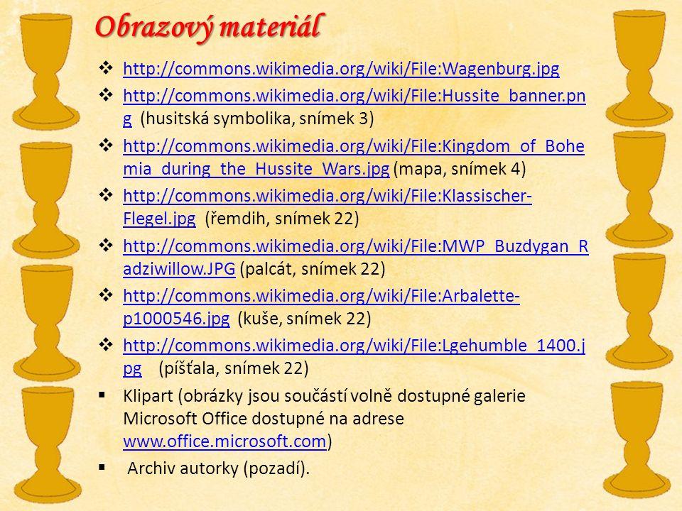 Obrazový materiál  http://commons.wikimedia.org/wiki/File:Wagenburg.jpg http://commons.wikimedia.org/wiki/File:Wagenburg.jpg  http://commons.wikimedia.org/wiki/File:Hussite_banner.pn g (husitská symbolika, snímek 3) http://commons.wikimedia.org/wiki/File:Hussite_banner.pn g  http://commons.wikimedia.org/wiki/File:Kingdom_of_Bohe mia_during_the_Hussite_Wars.jpg (mapa, snímek 4) http://commons.wikimedia.org/wiki/File:Kingdom_of_Bohe mia_during_the_Hussite_Wars.jpg  http://commons.wikimedia.org/wiki/File:Klassischer- Flegel.jpg (řemdih, snímek 22) http://commons.wikimedia.org/wiki/File:Klassischer- Flegel.jpg  http://commons.wikimedia.org/wiki/File:MWP_Buzdygan_R adziwillow.JPG (palcát, snímek 22) http://commons.wikimedia.org/wiki/File:MWP_Buzdygan_R adziwillow.JPG  http://commons.wikimedia.org/wiki/File:Arbalette- p1000546.jpg (kuše, snímek 22) http://commons.wikimedia.org/wiki/File:Arbalette- p1000546.jpg  http://commons.wikimedia.org/wiki/File:Lgehumble_1400.j pg (píšťala, snímek 22) http://commons.wikimedia.org/wiki/File:Lgehumble_1400.j pg  Klipart (obrázky jsou součástí volně dostupné galerie Microsoft Office dostupné na adrese www.office.microsoft.com) www.office.microsoft.com  Archiv autorky (pozadí).