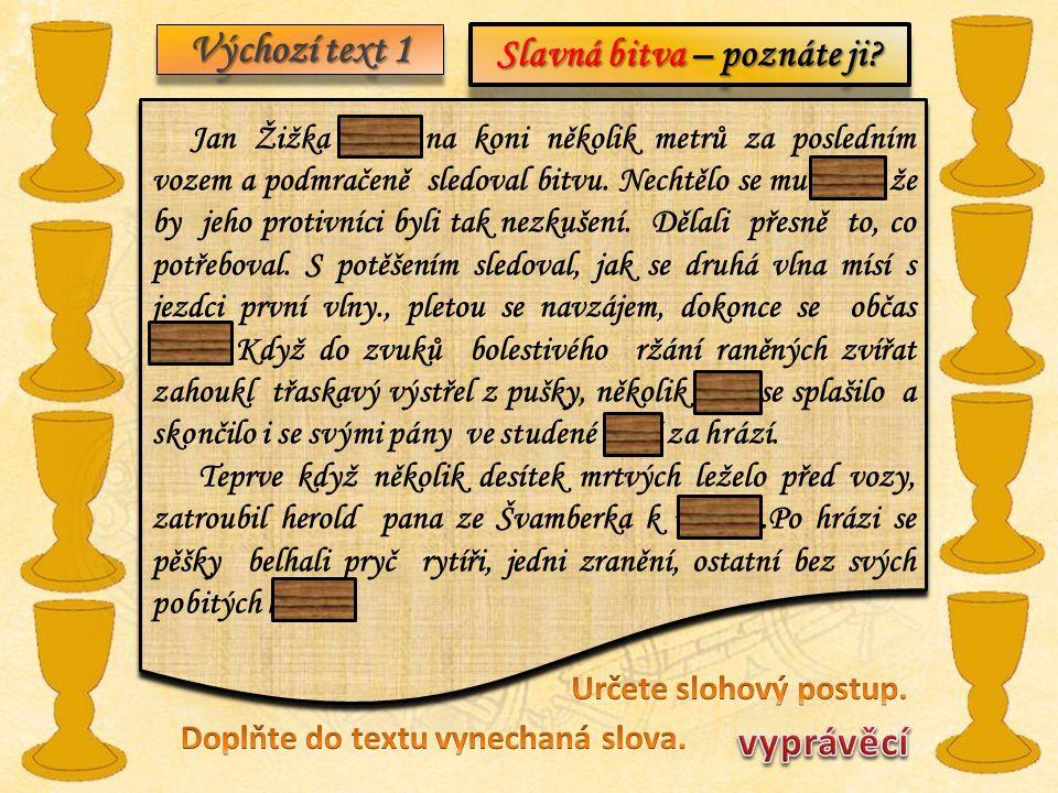 Výchozí text 1 Slavná bitva – poznáte ji? Jan Žižka seděl na koni několik metrů za posledním vozem a podmračeně sledoval bitvu. Nechtělo se mu věřit,