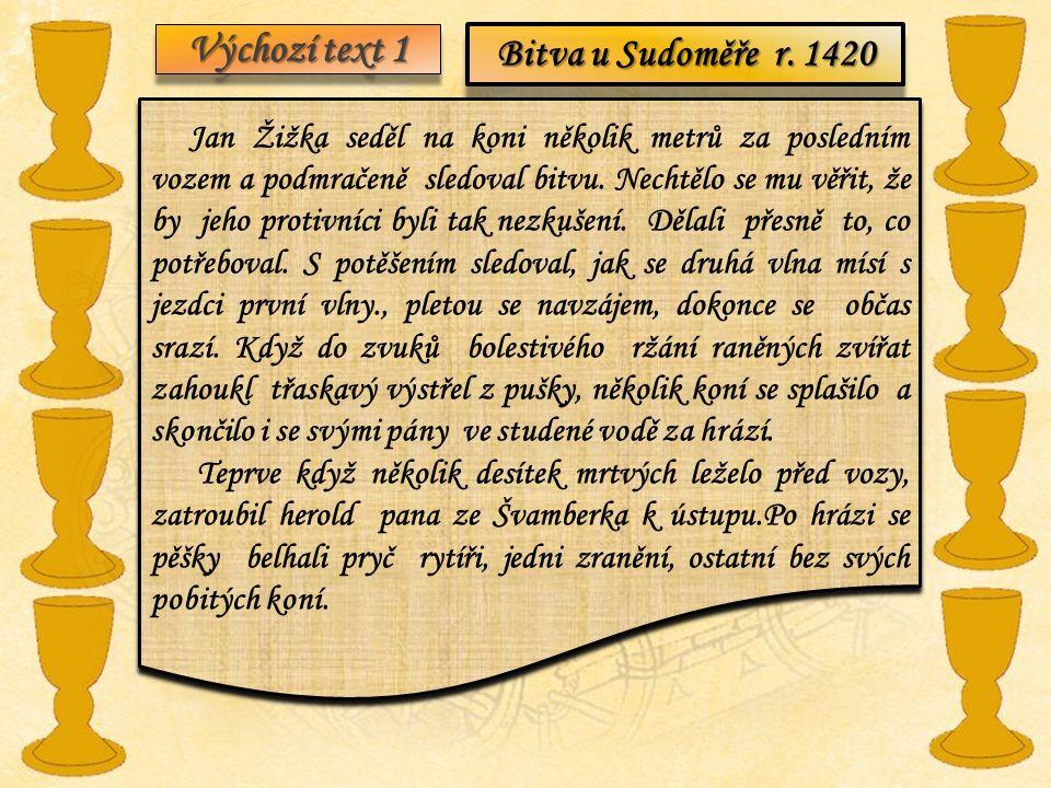 Výchozí text 1 Bitva u Sudoměře r. 1420 Jan Žižka seděl na koni několik metrů za posledním vozem a podmračeně sledoval bitvu. Nechtělo se mu věřit, že