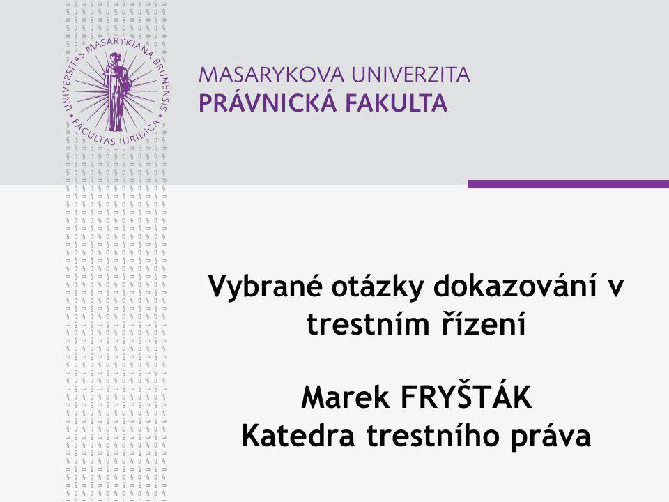 Vybrané otázky d okazování v trestním řízení Marek FRYŠTÁK Katedra trestního práva