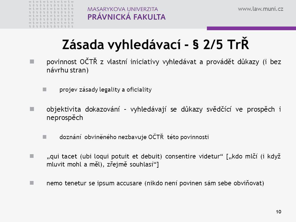 """www.law.muni.cz Zásada vyhledávací - § 2/5 TrŘ povinnost OČTŘ z vlastní iniciativy vyhledávat a provádět důkazy (i bez návrhu stran) projev zásady legality a oficiality objektivita dokazování – vyhledávají se důkazy svědčící ve prospěch i neprospěch doznání obviněného nezbavuje OČTŘ této povinnosti """"qui tacet (ubi loqui potuit et debuit) consentire videtur [""""kdo mlčí (i když mluvit mohl a měl), zřejmě souhlasí ] nemo tenetur se ipsum accusare (nikdo není povinen sám sebe obviňovat) 10"""