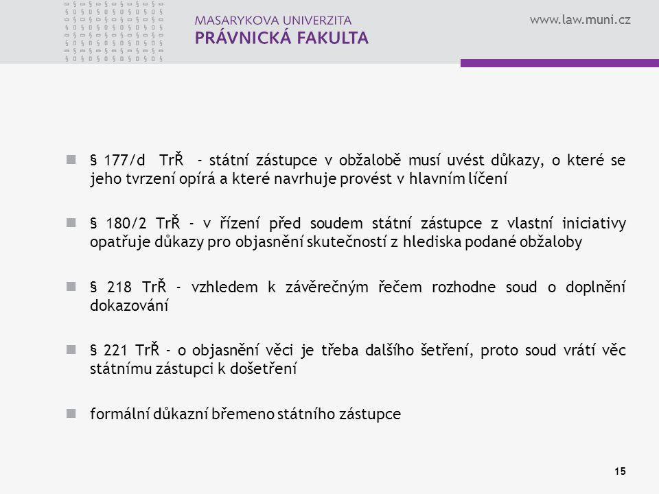 www.law.muni.cz § 177/d TrŘ - státní zástupce v obžalobě musí uvést důkazy, o které se jeho tvrzení opírá a které navrhuje provést v hlavním líčení § 180/2 TrŘ - v řízení před soudem státní zástupce z vlastní iniciativy opatřuje důkazy pro objasnění skutečností z hlediska podané obžaloby § 218 TrŘ - vzhledem k závěrečným řečem rozhodne soud o doplnění dokazování § 221 TrŘ - o objasnění věci je třeba dalšího šetření, proto soud vrátí věc státnímu zástupci k došetření formální důkazní břemeno státního zástupce 15