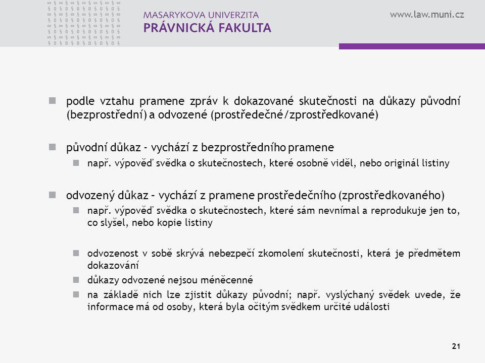www.law.muni.cz podle vztahu pramene zpráv k dokazované skutečnosti na důkazy původní (bezprostřední) a odvozené (prostředečné/zprostředkované) původní důkaz - vychází z bezprostředního pramene např.