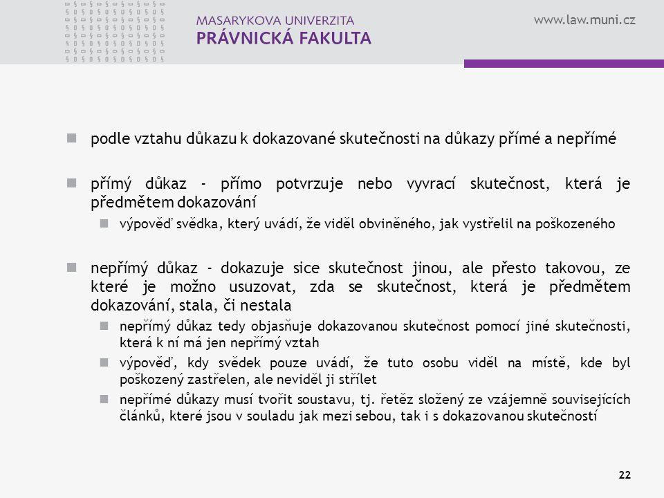 www.law.muni.cz podle vztahu důkazu k dokazované skutečnosti na důkazy přímé a nepřímé přímý důkaz - přímo potvrzuje nebo vyvrací skutečnost, která je předmětem dokazování výpověď svědka, který uvádí, že viděl obviněného, jak vystřelil na poškozeného nepřímý důkaz - dokazuje sice skutečnost jinou, ale přesto takovou, ze které je možno usuzovat, zda se skutečnost, která je předmětem dokazování, stala, či nestala nepřímý důkaz tedy objasňuje dokazovanou skutečnost pomocí jiné skutečnosti, která k ní má jen nepřímý vztah výpověď, kdy svědek pouze uvádí, že tuto osobu viděl na místě, kde byl poškozený zastřelen, ale neviděl ji střílet nepřímé důkazy musí tvořit soustavu, tj.
