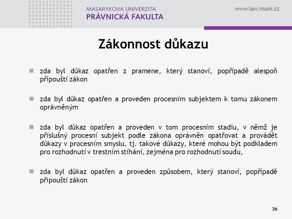 www.law.muni.cz Zákonnost důkazu zda byl důkaz opatřen z pramene, který stanoví, popřípadě alespoň připouští zákon zda byl důkaz opatřen a proveden procesním subjektem k tomu zákonem oprávněným zda byl důkaz opatřen a proveden v tom procesním stadiu, v němž je příslušný procesní subjekt podle zákona oprávněn opatřovat a provádět důkazy v procesním smyslu, tj.