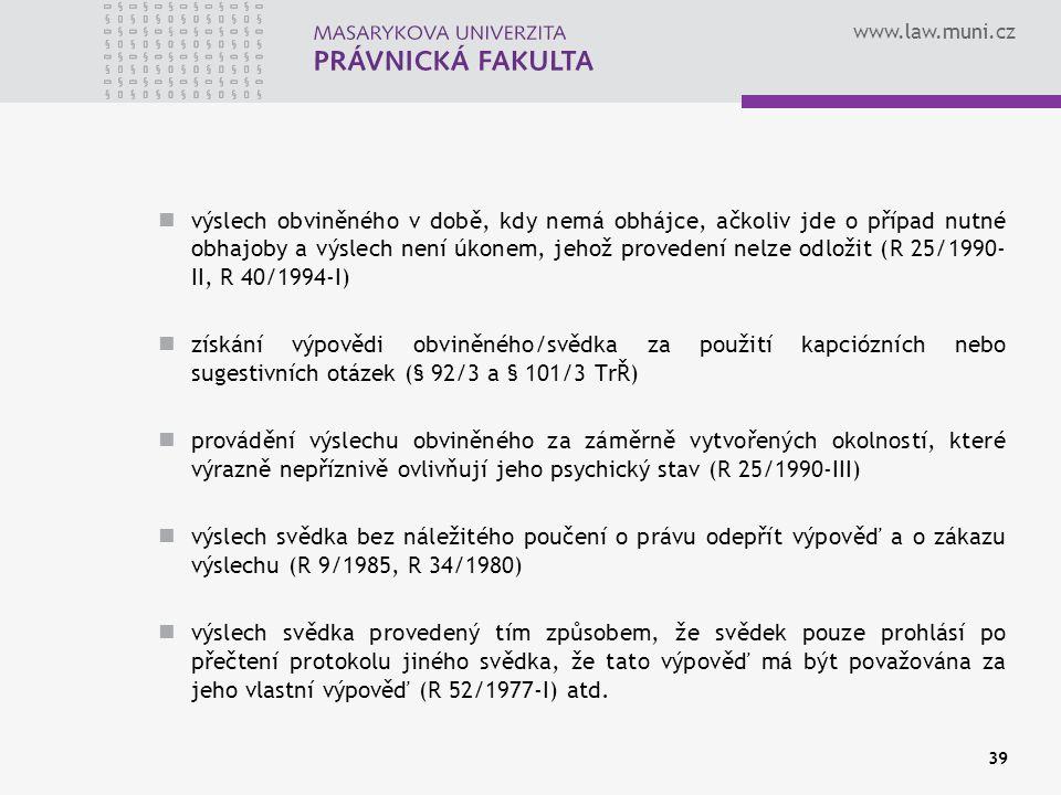 www.law.muni.cz výslech obviněného v době, kdy nemá obhájce, ačkoliv jde o případ nutné obhajoby a výslech není úkonem, jehož provedení nelze odložit (R 25/1990- II, R 40/1994-I) získání výpovědi obviněného/svědka za použití kapciózních nebo sugestivních otázek (§ 92/3 a § 101/3 TrŘ) provádění výslechu obviněného za záměrně vytvořených okolností, které výrazně nepříznivě ovlivňují jeho psychický stav (R 25/1990-III) výslech svědka bez náležitého poučení o právu odepřít výpověď a o zákazu výslechu (R 9/1985, R 34/1980) výslech svědka provedený tím způsobem, že svědek pouze prohlásí po přečtení protokolu jiného svědka, že tato výpověď má být považována za jeho vlastní výpověď (R 52/1977-I) atd.