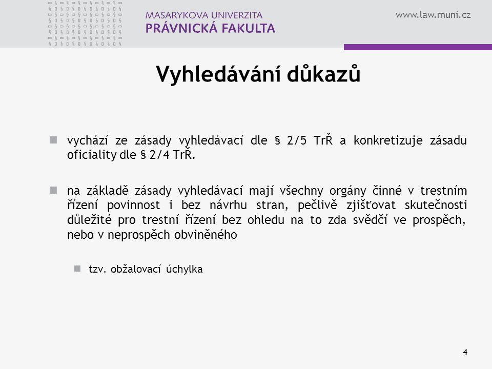 www.law.muni.cz Nepřípustné důkazy § 89/2 TrŘ - důkazem může být vše, co může přispět k objasnění věci jako důkaz mohou být v trestním řízení použity pouze poznatky získané dokazováním vyšetření na detektoru lži (R 8/1993) oznámení o trestném činu učiněné dle § 158/1 TrŘ (R 46/1993) úřední záznam orgánu činného v trestním řízení o skutečnostech zjištěných z evidence osob (R 52/1994) vyjádření obviněného před znalci, kteří vyšetřovali jeho duševní stav (R 49/1968- I) nebo před policejním orgánem při prostudování vyšetřovacího spisu před skončením vyšetřování (R 25/1988-II) poznatky opatřené použitím podpůrných operativně pátracích prostředků upravených v § 72 a násl.