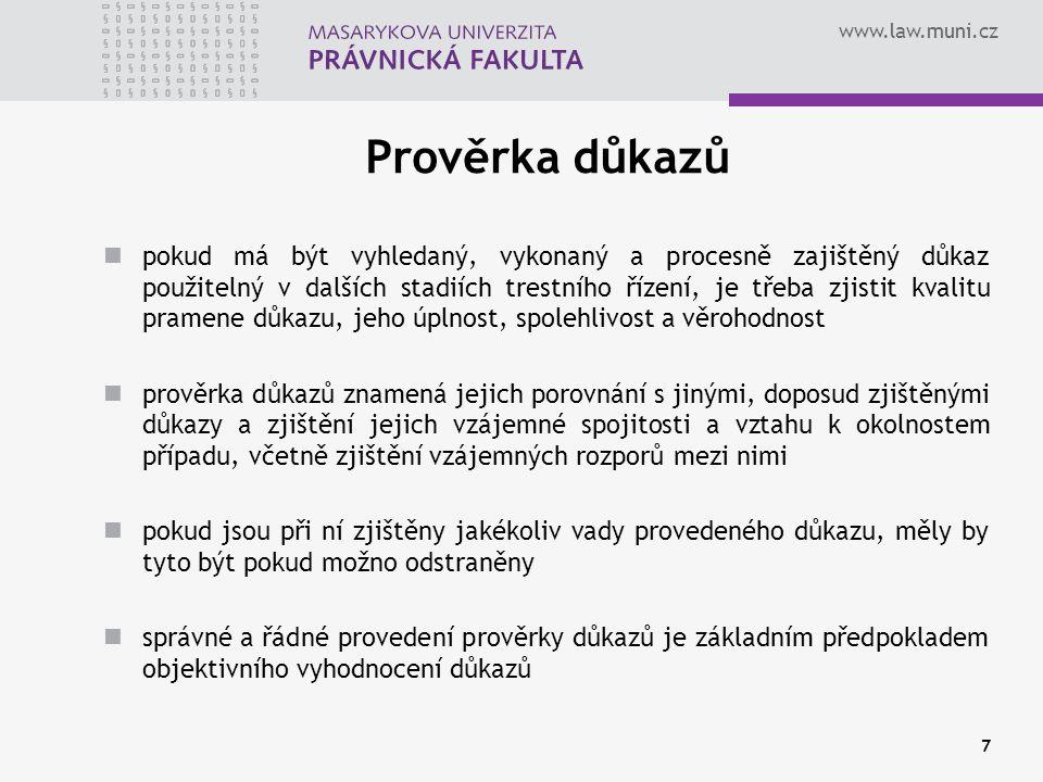 www.law.muni.cz Prověrka důkazů pokud má být vyhledaný, vykonaný a procesně zajištěný důkaz použitelný v dalších stadiích trestního řízení, je třeba zjistit kvalitu pramene důkazu, jeho úplnost, spolehlivost a věrohodnost prověrka důkazů znamená jejich porovnání s jinými, doposud zjištěnými důkazy a zjištění jejich vzájemné spojitosti a vztahu k okolnostem případu, včetně zjištění vzájemných rozporů mezi nimi pokud jsou při ní zjištěny jakékoliv vady provedeného důkazu, měly by tyto být pokud možno odstraněny správné a řádné provedení prověrky důkazů je základním předpokladem objektivního vyhodnocení důkazů 7