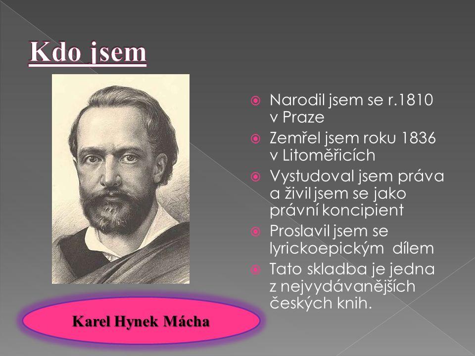  Narodil jsem se r.1810 v Praze  Zemřel jsem roku 1836 v Litoměřicích  Vystudoval jsem práva a živil jsem se jako právní koncipient  Proslavil jsem se lyrickoepickým dílem  Tato skladba je jedna z nejvydávanějších českých knih.
