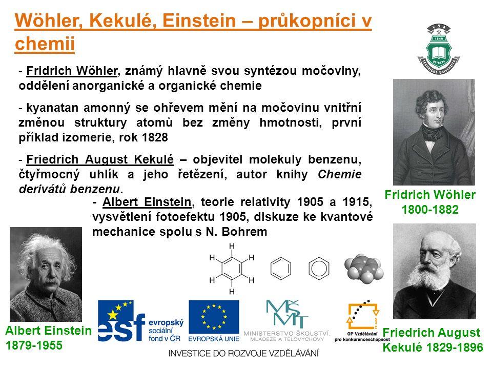 Wöhler, Kekulé, Einstein – průkopníci v chemii Fridrich Wöhler 1800-1882 - Fridrich Wöhler, známý hlavně svou syntézou močoviny, oddělení anorganické a organické chemie - kyanatan amonný se ohřevem mění na močovinu vnitřní změnou struktury atomů bez změny hmotnosti, první příklad izomerie, rok 1828 - Friedrich August Kekulé – objevitel molekuly benzenu, čtyřmocný uhlík a jeho řetězení, autor knihy Chemie derivátů benzenu.