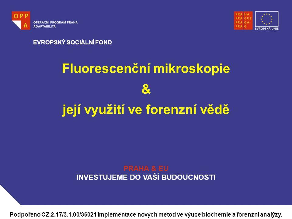 WWW.OPPA.CZ Fluorescenční mikroskopie & její využití ve forenzní vědě EVROPSKÝ SOCIÁLNÍ FOND PRAHA & EU INVESTUJEME DO VAŠÍ BUDOUCNOSTI Podpořeno CZ.2.17/3.1.00/36021 Implementace nových metod ve výuce biochemie a forenzní analýzy.