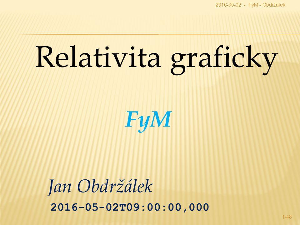 Jan Obdržálek 2016-05-02T09:00:00,000 Relativita graficky 2016-05-02 - FyM - Obdržálek 1/48 FyM