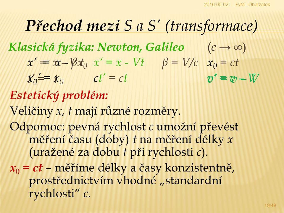 Klasická fyzika: Newton, Galileo ( c →  ) x' = x - V t t' = t v' = v – V 19/48 Přechod mezi S a S' (transformace) Estetický problém: Veličiny x, t mají různé rozměry.