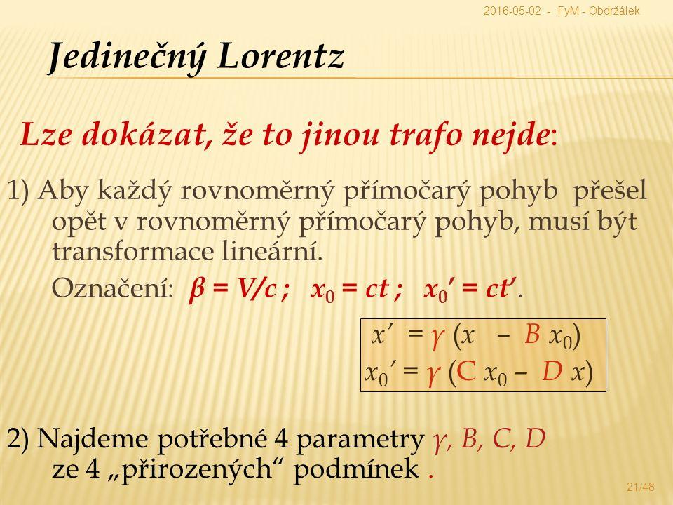 """Jedinečný Lorentz Lze dokázat, že to jinou trafo nejde : x' = γ ( x – B x 0 ) x 0 ' = γ (C x 0 – D x ) 2) Najdeme potřebné 4 parametry γ, B, C, D ze 4 """"přirozených podmínek."""