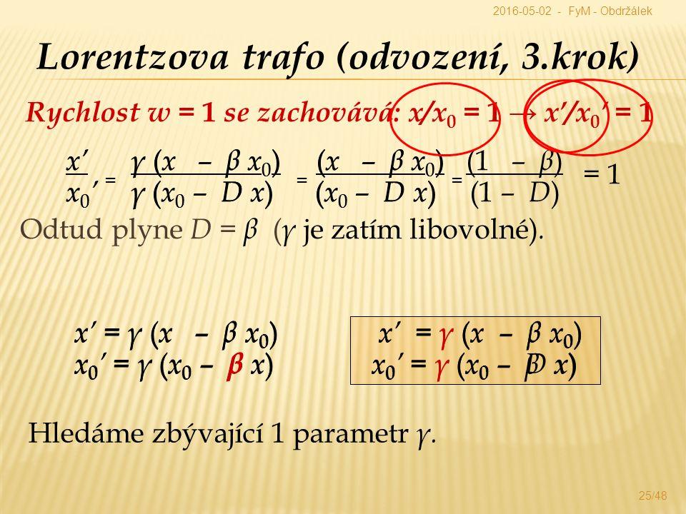 Rychlost w = 1 se zachovává: x/x 0 = 1 → x'/x 0 ' = 1 25/48 Lorentzova trafo (odvození, 3.krok) x' = γ ( x – β x 0 ) x 0 ' = γ ( x 0 – β x ) x' γ ( x – β x 0 ) ( x – β x 0 ) x 0 ' = γ ( x 0 – D x ) = ( x 0 – D x ) x' = γ ( x – β x 0 ) x 0 ' = γ ( x 0 – D x ) x' = γ ( x – β x 0 ) x' = γ ( x – β x 0 ) x 0 ' = γ ( x 0 – β x ) x 0 ' = γ ( x 0 – β x ) Hledáme zbývající 1 parametr γ.