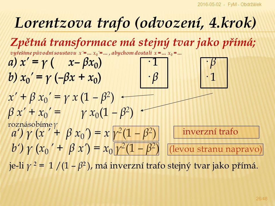 Zpětná transformace má stejný tvar jako přímá; vyřešíme původní soustavu x´=… x 0 ´=…, abychom dostali x =… x 0 =… 26/48 Lorentzova trafo (odvození, 4.krok) a') γ ( x ' + β x 0 ' ) = x γ 2 (1 – β 2 ) b') γ ( x 0 ' + β x' ) = x 0 γ 2 (1 – β 2 ) a) x' = γ ( x– βx 0 ) b) x 0 ' = γ ( –βx + x 0 ) x' + β x 0 ' = γ x (1 – β 2 ) β x' + x 0 ' = γ x 0 (1 – β 2 ) roznásobíme γ (levou stranu napravo) inverzní trafo je-li γ 2 = 1 /(1 – β 2 ), má inverzní trafo stejný tvar jako přímá.