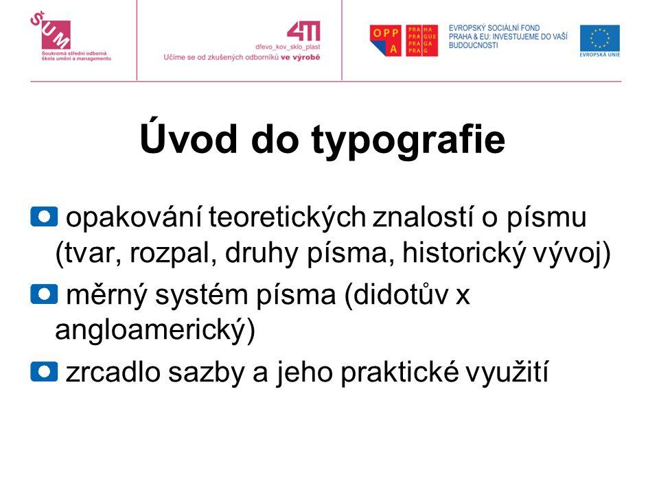 Úvod do typografie opakování teoretických znalostí o písmu (tvar, rozpal, druhy písma, historický vývoj) měrný systém písma (didotův x angloamerický) zrcadlo sazby a jeho praktické využití