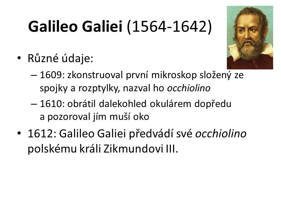 Galileo Galiei (1564-1642) Různé údaje: – 1609: zkonstruoval první mikroskop složený ze spojky a rozptylky, nazval ho occhiolino – 1610: obrátil dalekohled okulárem dopředu a pozoroval jím muší oko 1612: Galileo Galiei předvádí své occhiolino polskému králi Zikmundovi III.