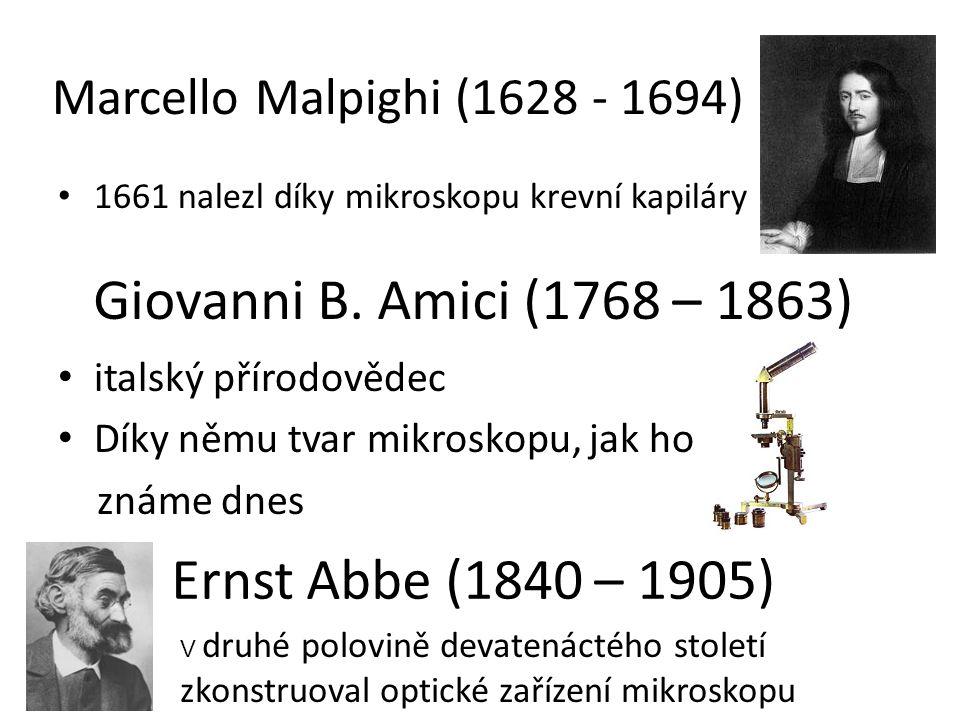 Marcello Malpighi (1628 - 1694) 1661 nalezl díky mikroskopu krevní kapiláry italský přírodovědec Díky němu tvar mikroskopu, jak ho známe dnes V druhé polovině devatenáctého století zkonstruoval optické zařízení mikroskopu Giovanni B.