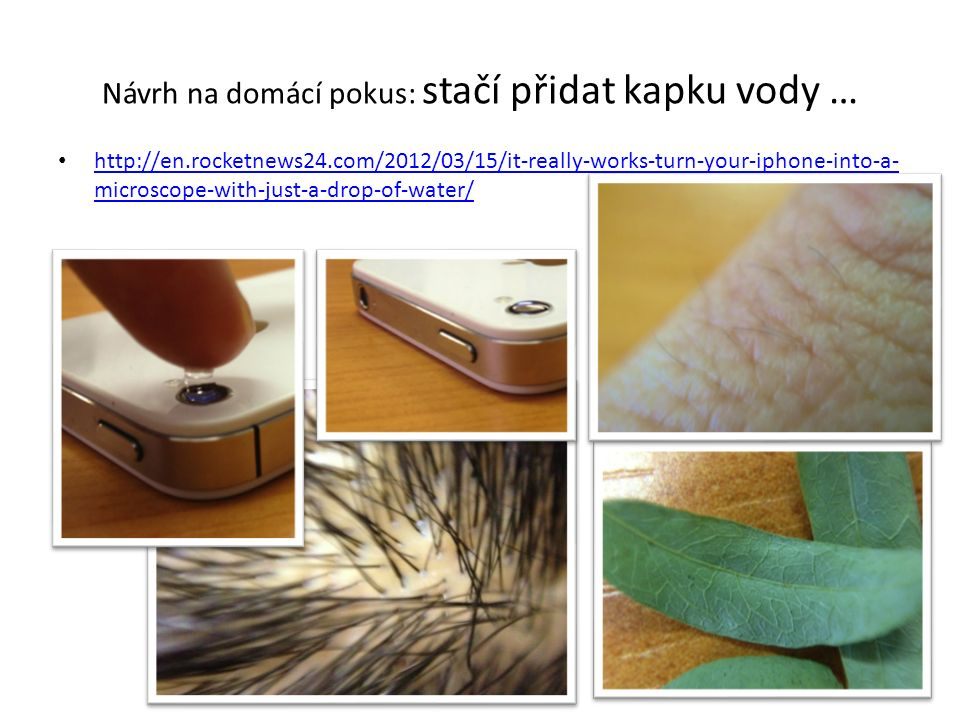 Návrh na domácí pokus: stačí přidat kapku vody … http://en.rocketnews24.com/2012/03/15/it-really-works-turn-your-iphone-into-a- microscope-with-just-a-drop-of-water/ http://en.rocketnews24.com/2012/03/15/it-really-works-turn-your-iphone-into-a- microscope-with-just-a-drop-of-water/