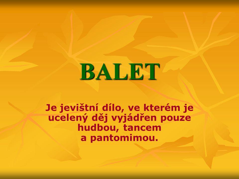 BALET Je jevištní dílo, ve kterém je ucelený děj vyjádřen pouze hudbou, tancem a pantomimou.