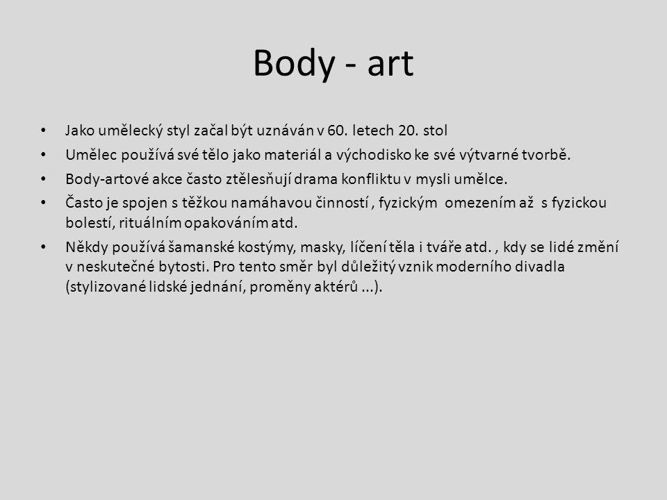 Body - art Jako umělecký styl začal být uznáván v 60. letech 20. stol Umělec používá své tělo jako materiál a východisko ke své výtvarné tvorbě. Body-