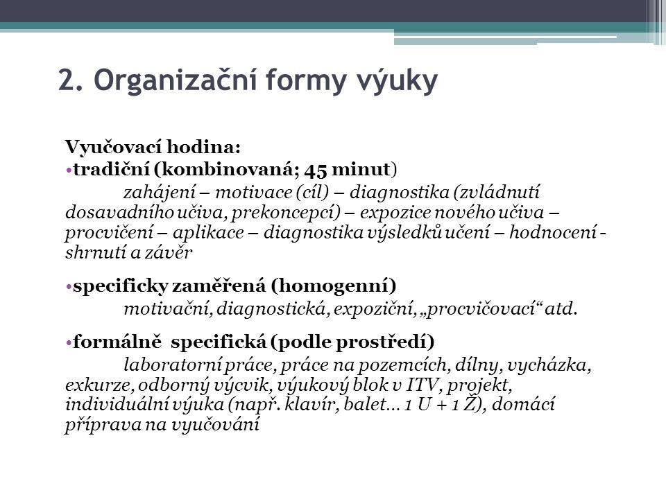 2. Organizační formy výuky Vyučovací hodina: tradiční (kombinovaná; 45 minut) zahájení – motivace (cíl) – diagnostika (zvládnutí dosavadního učiva, pr