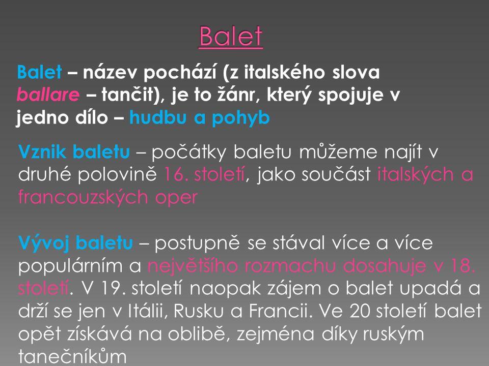 Balet – název pochází (z italského slova ballare – tančit), je to žánr, který spojuje v jedno dílo – hudbu a pohyb Vznik baletu – počátky baletu můžeme najít v druhé polovině 16.