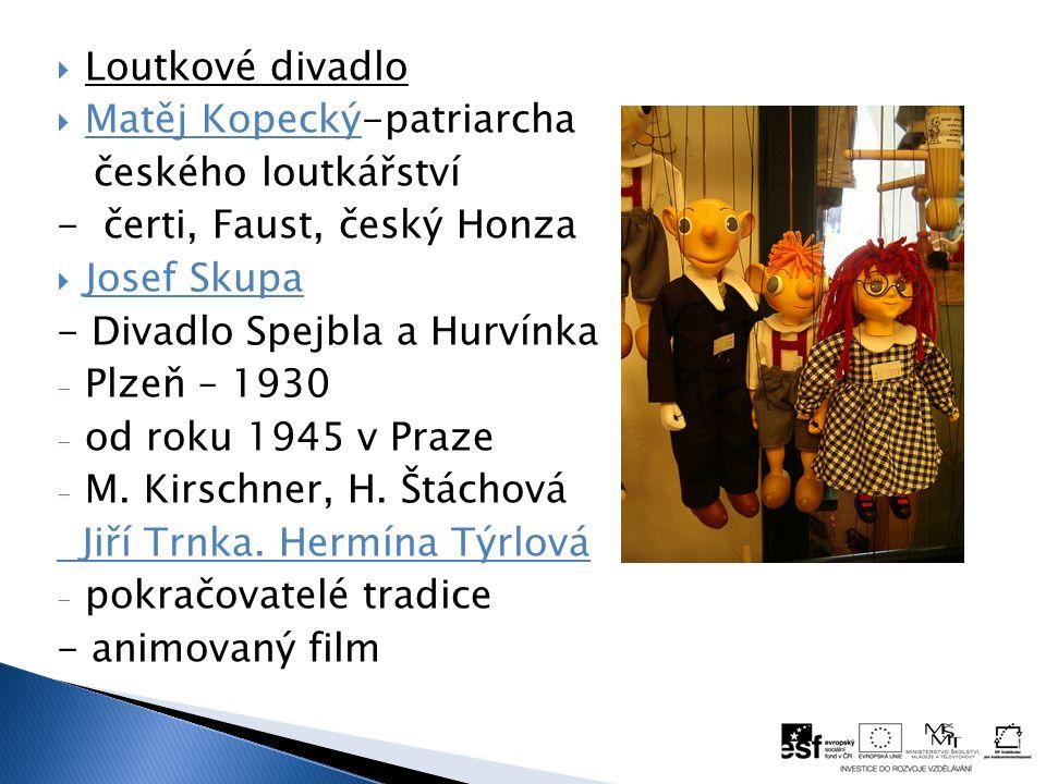  Loutkové divadlo  Matěj Kopecký-patriarcha českého loutkářství - čerti, Faust, český Honza  Josef Skupa - Divadlo Spejbla a Hurvínka - Plzeň – 1930 - od roku 1945 v Praze - M.